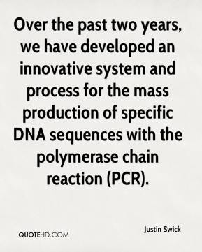 Justin Swick  - Over the past two years, we have developed an innovative system and process for the mass production of specific DNA sequences with the polymerase chain reaction (PCR).