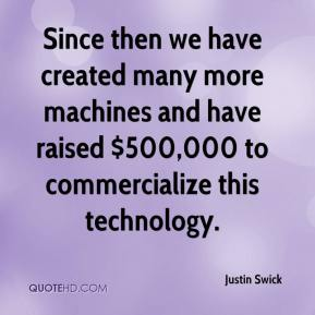 Justin Swick  - Since then we have created many more machines and have raised $500,000 to commercialize this technology.
