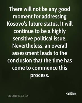 Kai Eide  - There will not be any good moment for addressing Kosovo's future status. It will continue to be a highly sensitive political issue. Nevertheless, an overall assessment leads to the conclusion that the time has come to commence this process.