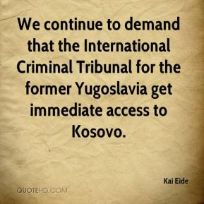 Kai Eide  - We continue to demand that the International Criminal Tribunal for the former Yugoslavia get immediate access to Kosovo.