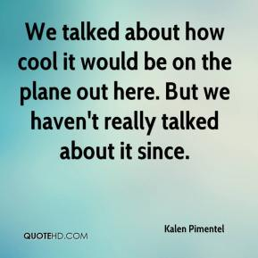 Kalen Pimentel  - We talked about how cool it would be on the plane out here. But we haven't really talked about it since.