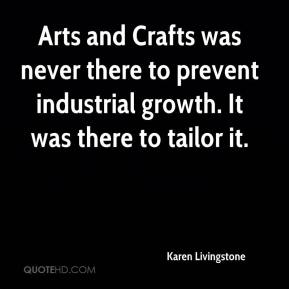 Karen Livingstone  - Arts and Crafts was never there to prevent industrial growth. It was there to tailor it.