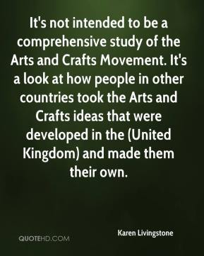Karen Livingstone  - It's not intended to be a comprehensive study of the Arts and Crafts Movement. It's a look at how people in other countries took the Arts and Crafts ideas that were developed in the (United Kingdom) and made them their own.