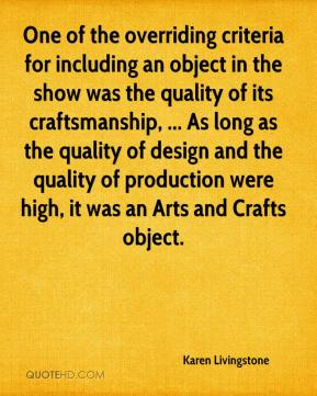 Karen Livingstone  - One of the overriding criteria for including an object in the show was the quality of its craftsmanship, ... As long as the quality of design and the quality of production were high, it was an Arts and Crafts object.