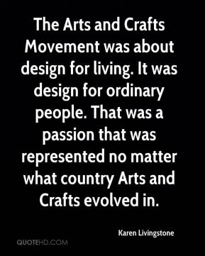 Karen Livingstone  - The Arts and Crafts Movement was about design for living. It was design for ordinary people. That was a passion that was represented no matter what country Arts and Crafts evolved in.