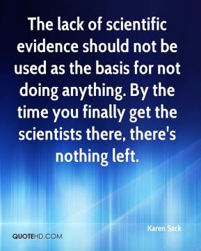 Karen Sack  - The lack of scientific evidence should not be used as the basis for not doing anything. By the time you finally get the scientists there, there's nothing left.