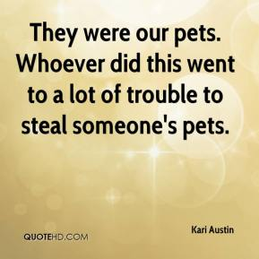 They were our pets. Whoever did this went to a lot of trouble to steal someone's pets.