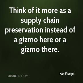 Kari Fluegel  - Think of it more as a supply chain preservation instead of a gizmo here or a gizmo there.