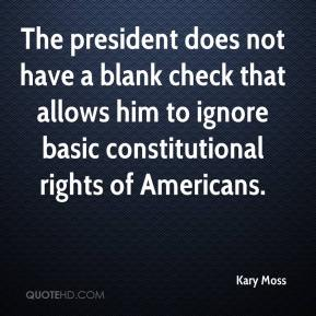 Kary Moss  - The president does not have a blank check that allows him to ignore basic constitutional rights of Americans.