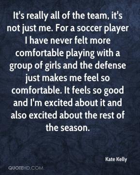 Kate Kelly  - It's really all of the team, it's not just me. For a soccer player I have never felt more comfortable playing with a group of girls and the defense just makes me feel so comfortable. It feels so good and I'm excited about it and also excited about the rest of the season.