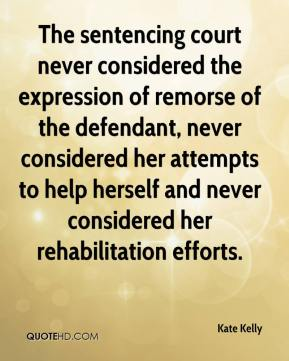 Kate Kelly  - The sentencing court never considered the expression of remorse of the defendant, never considered her attempts to help herself and never considered her rehabilitation efforts.