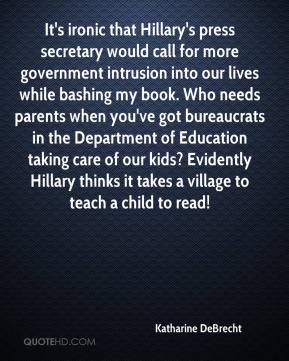 Katharine DeBrecht  - It's ironic that Hillary's press secretary would call for more government intrusion into our lives while bashing my book. Who needs parents when you've got bureaucrats in the Department of Education taking care of our kids? Evidently Hillary thinks it takes a village to teach a child to read!