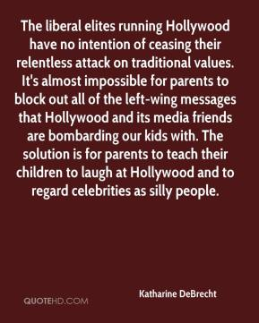 Katharine DeBrecht  - The liberal elites running Hollywood have no intention of ceasing their relentless attack on traditional values. It's almost impossible for parents to block out all of the left-wing messages that Hollywood and its media friends are bombarding our kids with. The solution is for parents to teach their children to laugh at Hollywood and to regard celebrities as silly people.