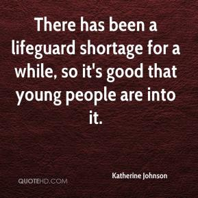 Katherine Johnson  - There has been a lifeguard shortage for a while, so it's good that young people are into it.