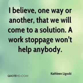 I believe, one way or another, that we will come to a solution. A work stoppage won't help anybody.