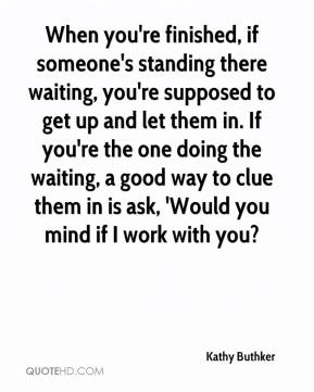 Kathy Buthker  - When you're finished, if someone's standing there waiting, you're supposed to get up and let them in. If you're the one doing the waiting, a good way to clue them in is ask, 'Would you mind if I work with you?
