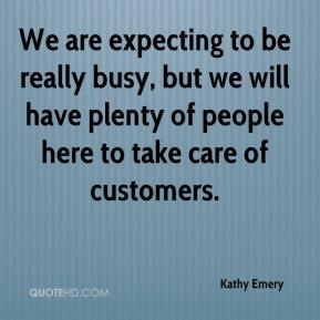 Kathy Emery  - We are expecting to be really busy, but we will have plenty of people here to take care of customers.