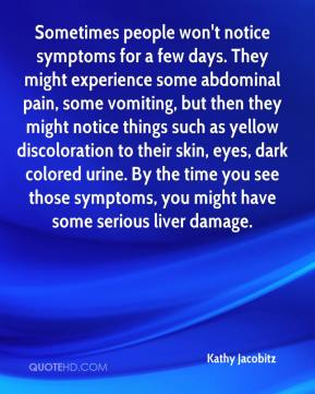 Kathy Jacobitz  - Sometimes people won't notice symptoms for a few days. They might experience some abdominal pain, some vomiting, but then they might notice things such as yellow discoloration to their skin, eyes, dark colored urine. By the time you see those symptoms, you might have some serious liver damage.