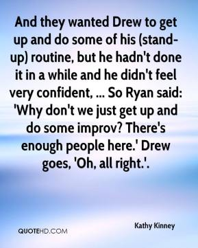 Kathy Kinney  - And they wanted Drew to get up and do some of his (stand-up) routine, but he hadn't done it in a while and he didn't feel very confident, ... So Ryan said: 'Why don't we just get up and do some improv? There's enough people here.' Drew goes, 'Oh, all right.'.