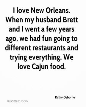 Kathy Osborne  - I love New Orleans. When my husband Brett and I went a few years ago, we had fun going to different restaurants and trying everything. We love Cajun food.