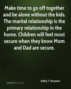 Make time to go off together and be alone without the kids. The marital relationship is the primary relationship in the home. Children will feel most secure when they know Mom and Dad are secure.