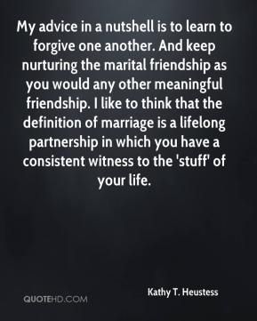 My advice in a nutshell is to learn to forgive one another. And keep nurturing the marital friendship as you would any other meaningful friendship. I like to think that the definition of marriage is a lifelong partnership in which you have a consistent witness to the 'stuff' of your life.
