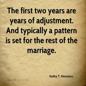 Kathy T. Heustess  - The first two years are years of adjustment. And typically a pattern is set for the rest of the marriage.