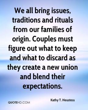 Kathy T. Heustess  - We all bring issues, traditions and rituals from our families of origin. Couples must figure out what to keep and what to discard as they create a new union and blend their expectations.