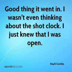 Kayli Combs  - Good thing it went in. I wasn't even thinking about the shot clock. I just knew that I was open.