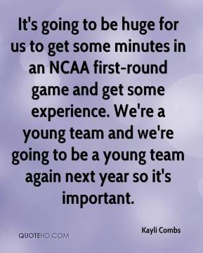 Kayli Combs  - It's going to be huge for us to get some minutes in an NCAA first-round game and get some experience. We're a young team and we're going to be a young team again next year so it's important.
