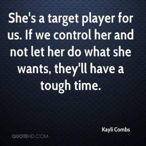 Kayli Combs  - She's a target player for us. If we control her and not let her do what she wants, they'll have a tough time.