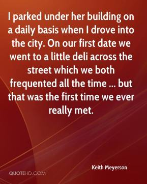 Keith Meyerson  - I parked under her building on a daily basis when I drove into the city. On our first date we went to a little deli across the street which we both frequented all the time ... but that was the first time we ever really met.