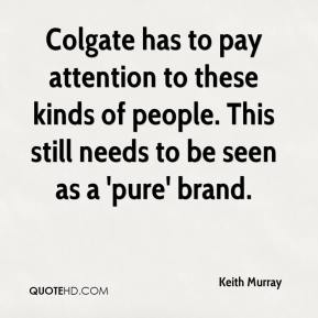 Keith Murray  - Colgate has to pay attention to these kinds of people. This still needs to be seen as a 'pure' brand.