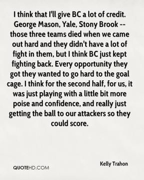 Kelly Trahon  - I think that I'll give BC a lot of credit. George Mason, Yale, Stony Brook -- those three teams died when we came out hard and they didn't have a lot of fight in them, but I think BC just kept fighting back. Every opportunity they got they wanted to go hard to the goal cage. I think for the second half, for us, it was just playing with a little bit more poise and confidence, and really just getting the ball to our attackers so they could score.