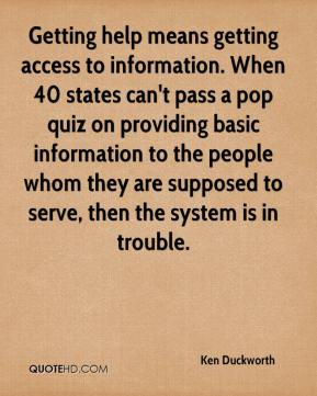 Ken Duckworth  - Getting help means getting access to information. When 40 states can't pass a pop quiz on providing basic information to the people whom they are supposed to serve, then the system is in trouble.