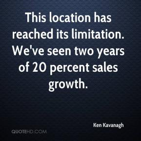 Ken Kavanagh  - This location has reached its limitation. We've seen two years of 20 percent sales growth.
