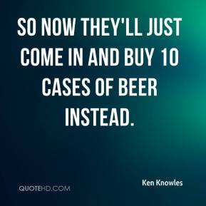 Ken Knowles  - So now they'll just come in and buy 10 cases of beer instead.