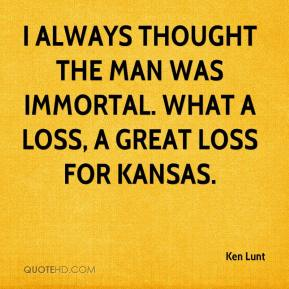 Ken Lunt  - I always thought the man was immortal. What a loss, a great loss for Kansas.