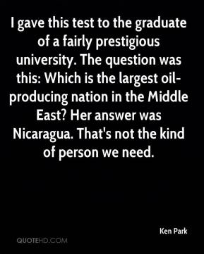 Ken Park  - I gave this test to the graduate of a fairly prestigious university. The question was this: Which is the largest oil-producing nation in the Middle East? Her answer was Nicaragua. That's not the kind of person we need.