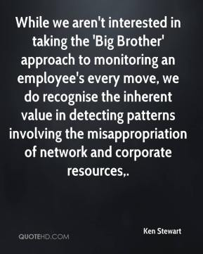 Ken Stewart  - While we aren't interested in taking the 'Big Brother' approach to monitoring an employee's every move, we do recognise the inherent value in detecting patterns involving the misappropriation of network and corporate resources.