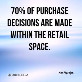 Ken Varejes  - 70% of purchase decisions are made within the retail space.