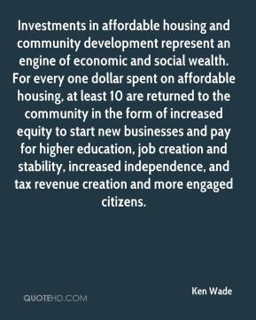 Ken Wade  - Investments in affordable housing and community development represent an engine of economic and social wealth. For every one dollar spent on affordable housing, at least 10 are returned to the community in the form of increased equity to start new businesses and pay for higher education, job creation and stability, increased independence, and tax revenue creation and more engaged citizens.