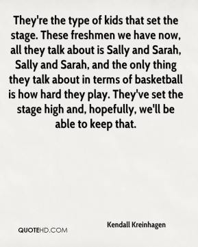 Kendall Kreinhagen  - They're the type of kids that set the stage. These freshmen we have now, all they talk about is Sally and Sarah, Sally and Sarah, and the only thing they talk about in terms of basketball is how hard they play. They've set the stage high and, hopefully, we'll be able to keep that.