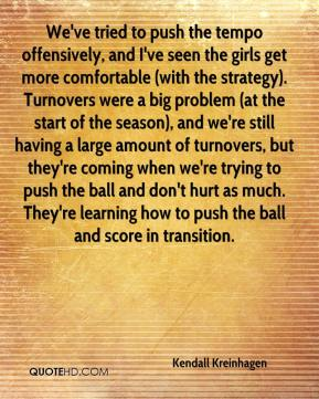 Kendall Kreinhagen  - We've tried to push the tempo offensively, and I've seen the girls get more comfortable (with the strategy). Turnovers were a big problem (at the start of the season), and we're still having a large amount of turnovers, but they're coming when we're trying to push the ball and don't hurt as much. They're learning how to push the ball and score in transition.