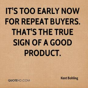 Kent Bohling  - It's too early now for repeat buyers. That's the true sign of a good product.