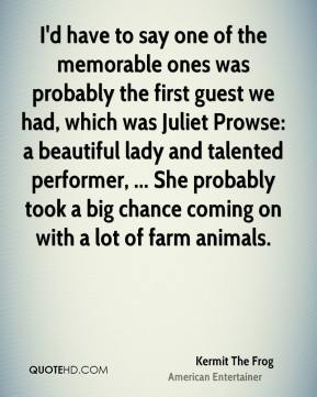 Kermit The Frog  - I'd have to say one of the memorable ones was probably the first guest we had, which was Juliet Prowse: a beautiful lady and talented performer, ... She probably took a big chance coming on with a lot of farm animals.