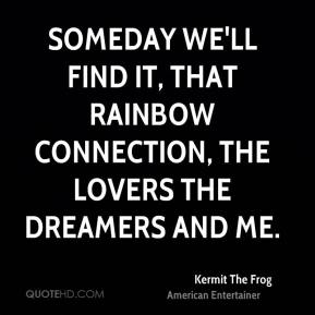 Kermit The Frog  - Someday we'll find it, that rainbow connection, the lovers the dreamers and me.