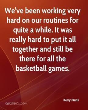 Kerry Munk  - We've been working very hard on our routines for quite a while. It was really hard to put it all together and still be there for all the basketball games.