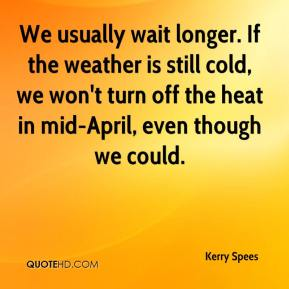 Kerry Spees  - We usually wait longer. If the weather is still cold, we won't turn off the heat in mid-April, even though we could.
