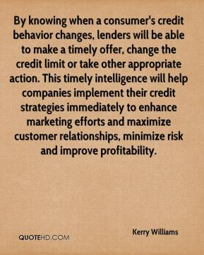 Kerry Williams  - By knowing when a consumer's credit behavior changes, lenders will be able to make a timely offer, change the credit limit or take other appropriate action. This timely intelligence will help companies implement their credit strategies immediately to enhance marketing efforts and maximize customer relationships, minimize risk and improve profitability.